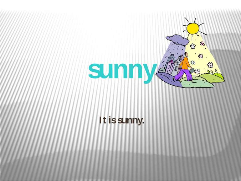It is sunny. sunny