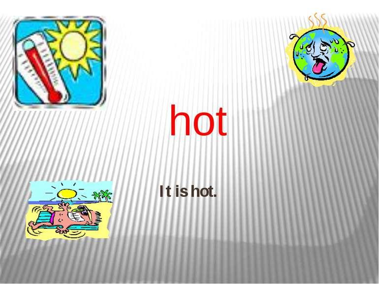 It is hot. hot