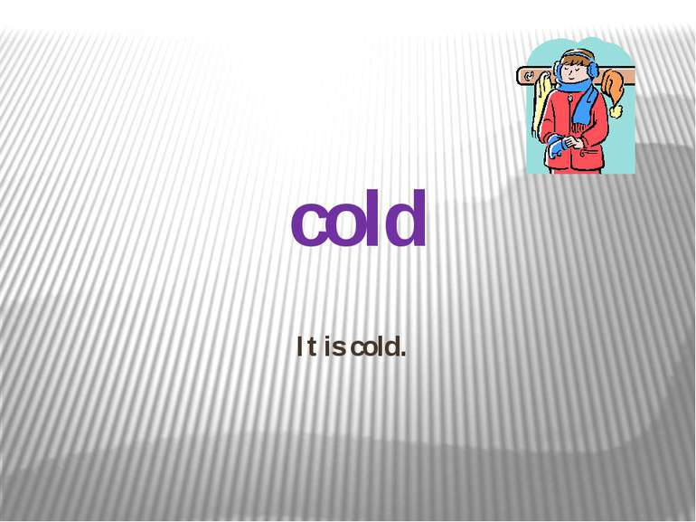 It is cold. cold