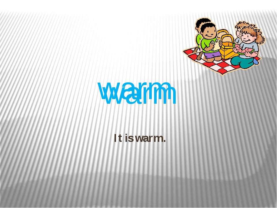 It is warm. warm warm