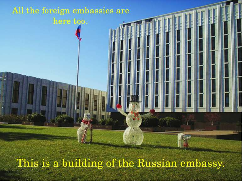 All the foreign embassies are here too. This is a building of the Russian emb...