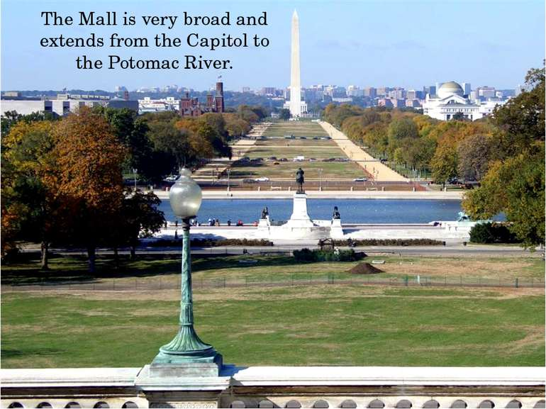 The Mall is very broad and extends from the Capitol to the Potomac River.