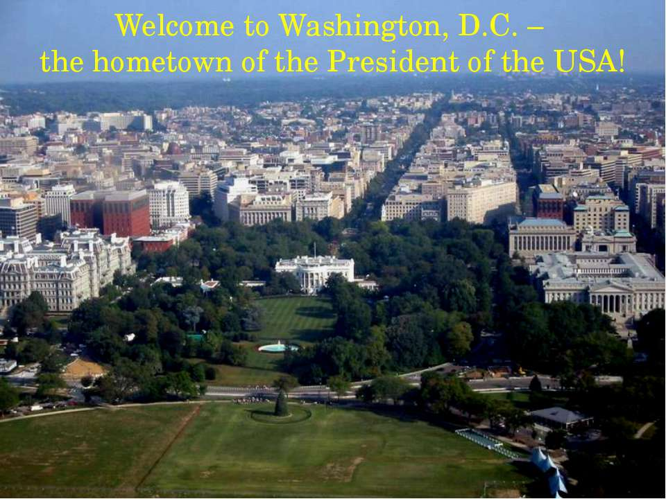 Welcome to Washington, D.C. – the hometown of the President of the USA!