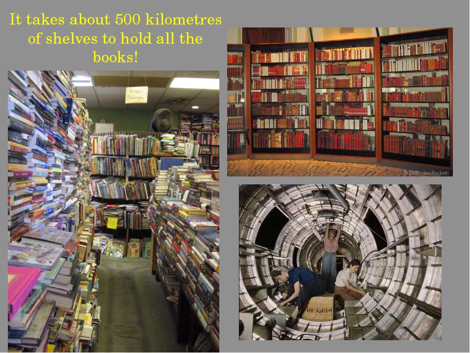 It takes about 500 kilometres of shelves to hold all the books!