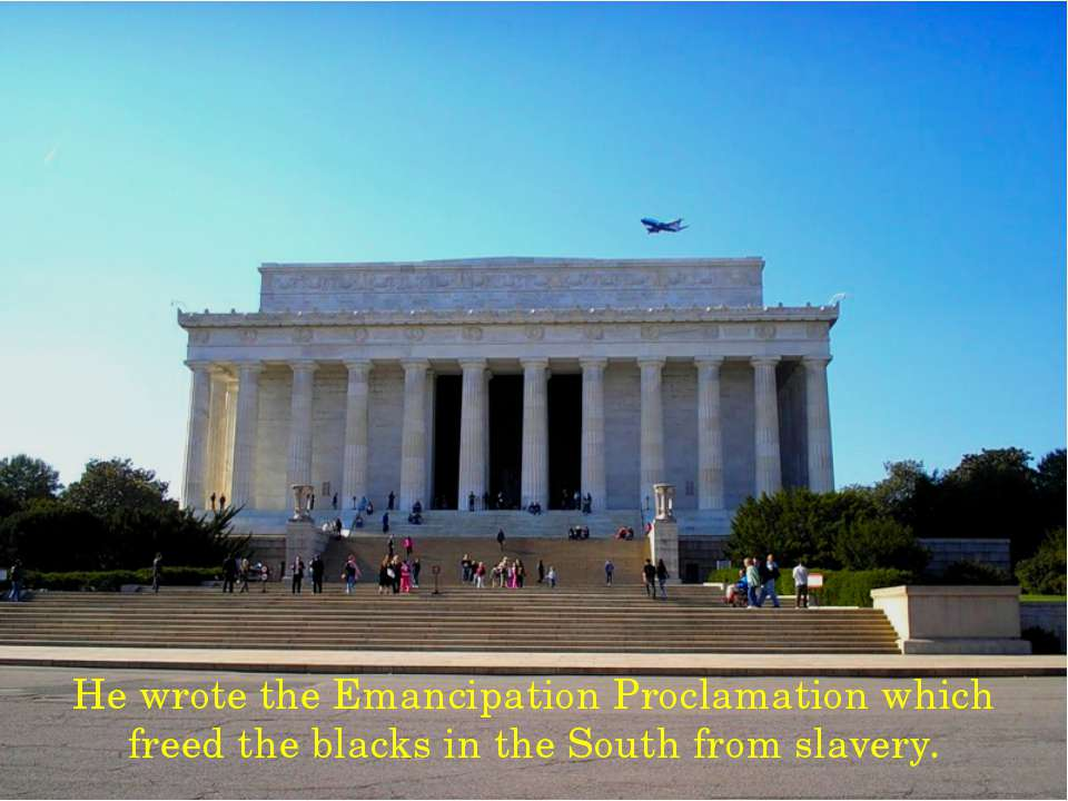 He wrote the Emancipation Proclamation which freed the blacks in the South fr...