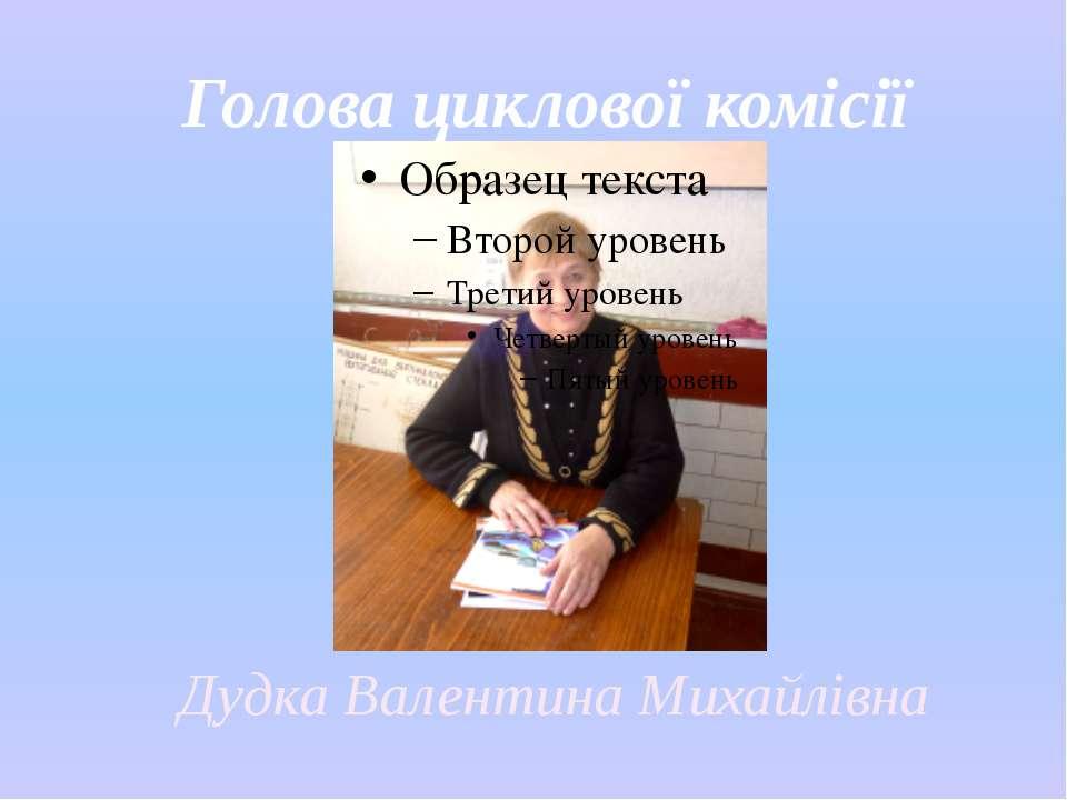 Голова циклової комісії Дудка Валентина Михайлівна