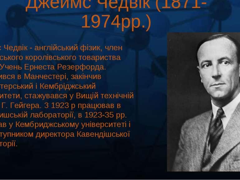 Джеймс Чедвік (1871-1974рр.) Джеймс Чедвік - англійський фізик, член Лондонсь...