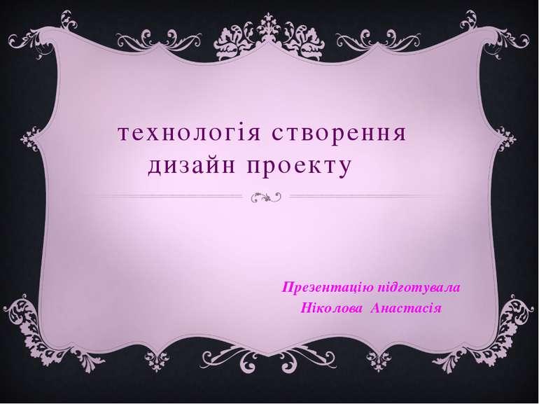 технологія створення дизайн проекту Презентацію підготувала Ніколова Анастасія