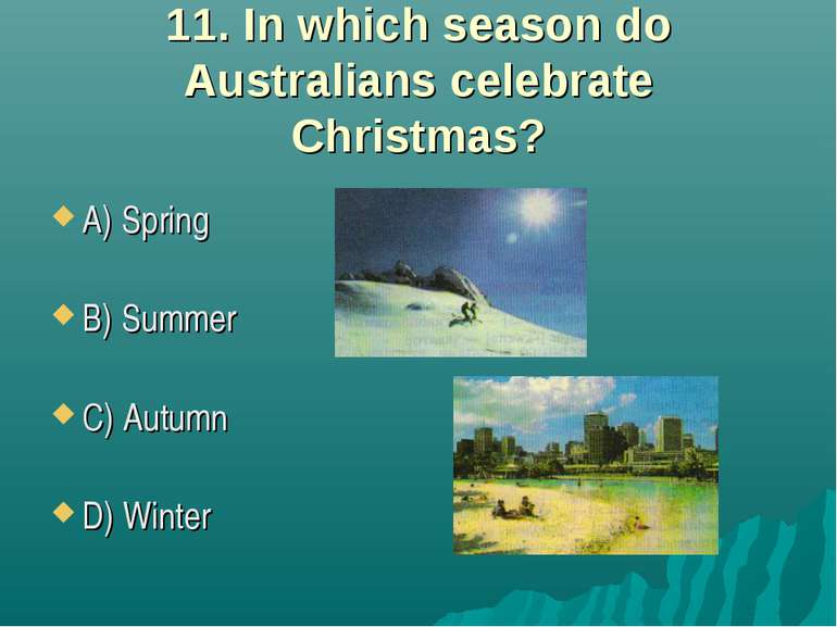 11. In which season do Australians celebrate Christmas? A) Spring B) Summer C...