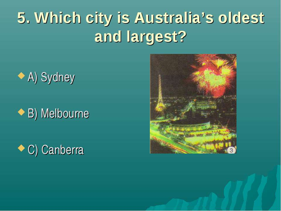 5. Which city is Australia's oldest and largest? A) Sydney B) Melbourne C) Ca...