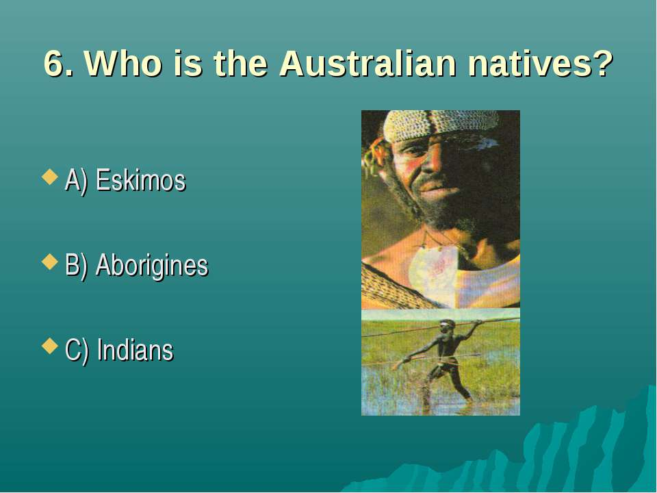 6. Who is the Australian natives? A) Eskimos B) Aborigines C) Indians