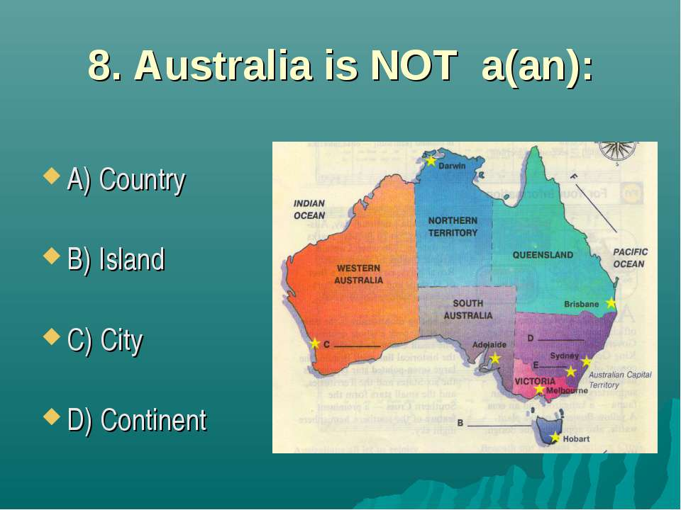 8. Australia is NOT a(an): A) Country B) Island C) City D) Continent