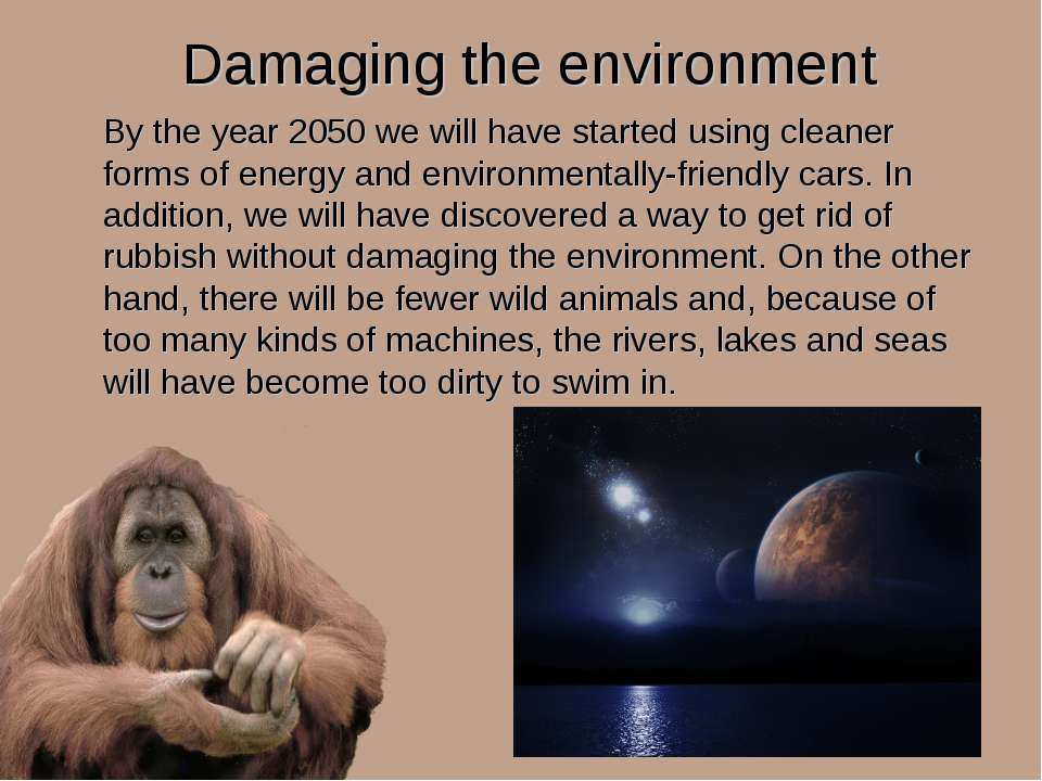 Damaging the environment By the year 2050 we will have started using cleaner ...