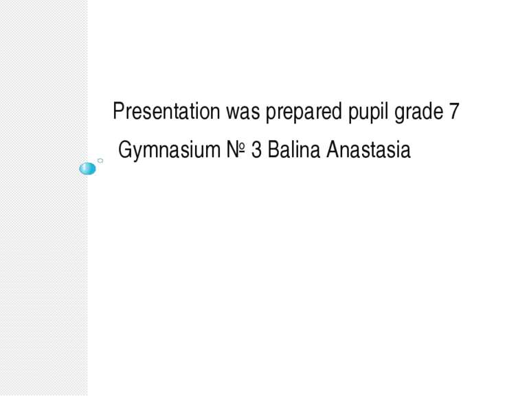 Presentation was prepared pupil grade 7 Gymnasium № 3 Balina Anastasia