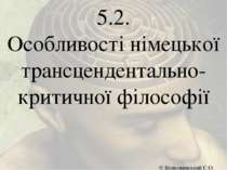 5.2. Особливості німецької трансцендентально- критичної філософії © Волковинс...