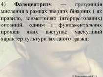 4) Фалоцентризм — презумпція мислення в рамках твердих бінарних ( як правило,...