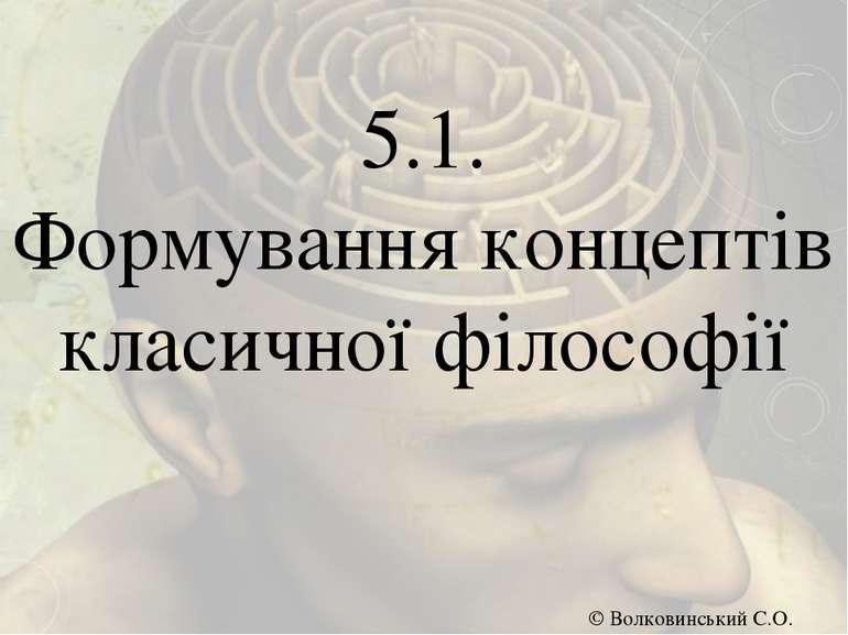 5.1. Формування концептів класичної філософії © Волковинський С.О.