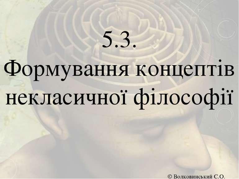 5.3. Формування концептів некласичної філософії © Волковинський С.О.