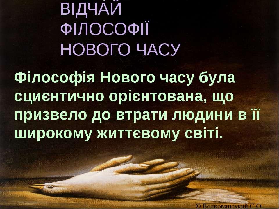 ВІДЧАЙ ФІЛОСОФІЇ НОВОГО ЧАСУ Філософія Нового часу була сциєнтично орієнтован...