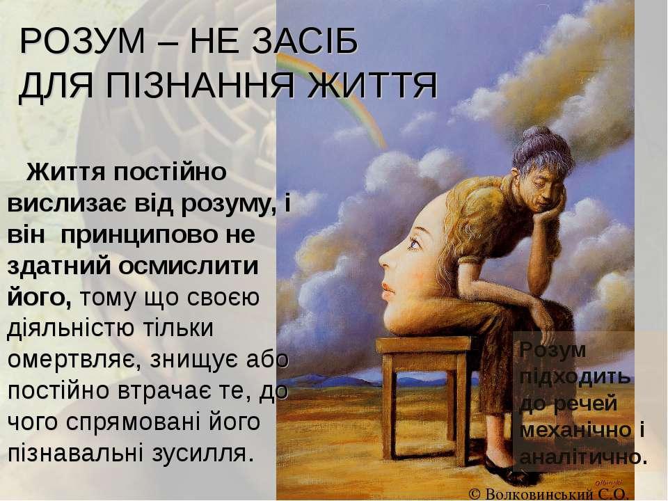 РОЗУМ – НЕ ЗАСІБ ДЛЯ ПІЗНАННЯ ЖИТТЯ Життя постійно вислизає від розуму, і він...
