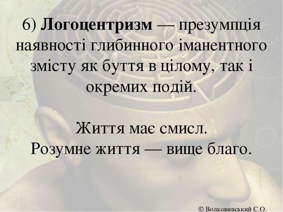 6) Логоцентризм — презумпція наявності глибинного іманентного змісту як буття...