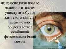 Феноменологія прагне допомогти людям уникнути забуття життєвого світу. З цією...