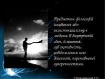 Предметом філософії існування або екзистенціалізму є людина, її внутрішній св...