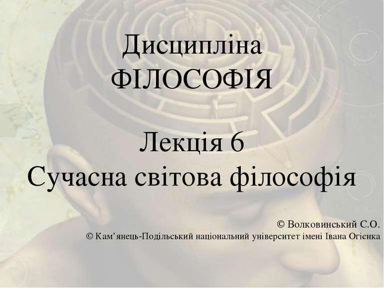 Дисципліна ФІЛОСОФІЯ Лекція 6 Сучасна світова філософія © Волковинський С.О. ...