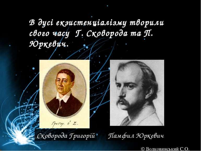 В дусі екзистенціалізму творили свого часу Г. Сковорода та П. Юркевич. Сковор...