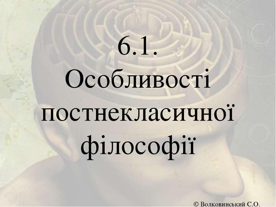 6.1. Особливості постнекласичної філософії © Волковинський С.О.