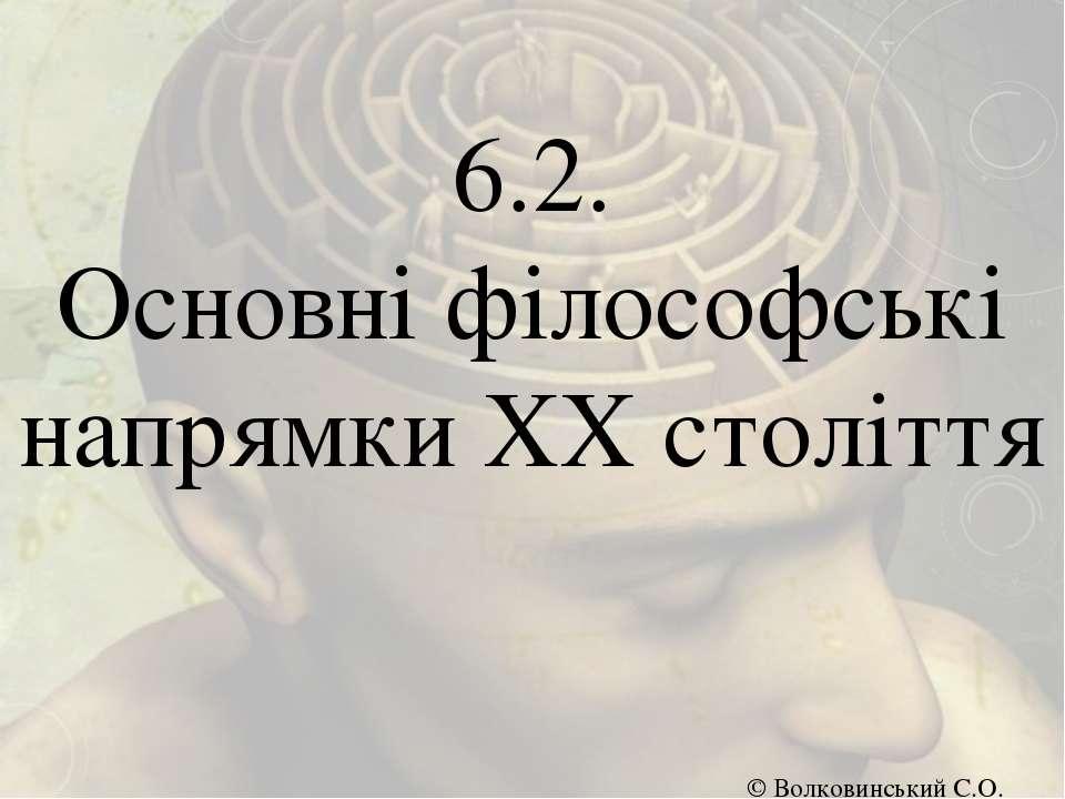 6.2. Основні філософські напрямки ХХ століття © Волковинський С.О.