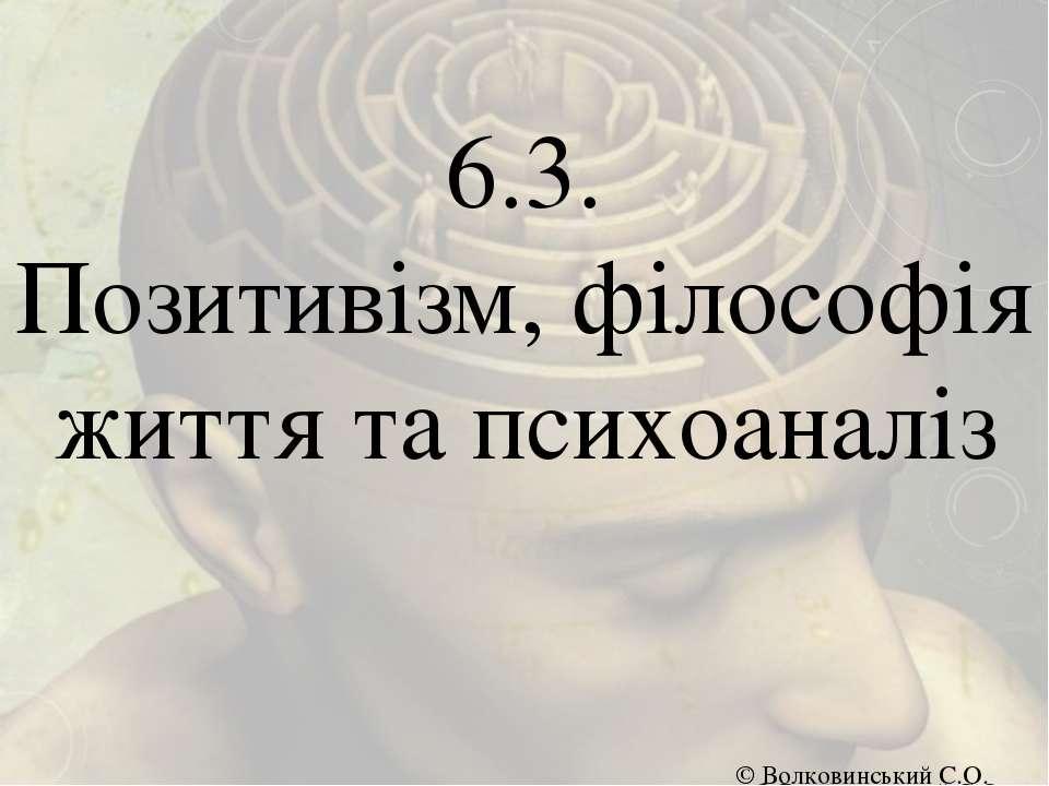 6.3. Позитивізм, філософія життя та психоаналіз © Волковинський С.О. © Волков...