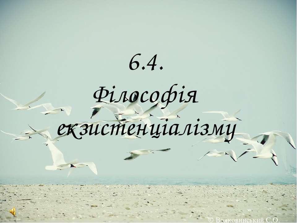 6.4. Філософія екзистенціалізму © Волковинський С.О.