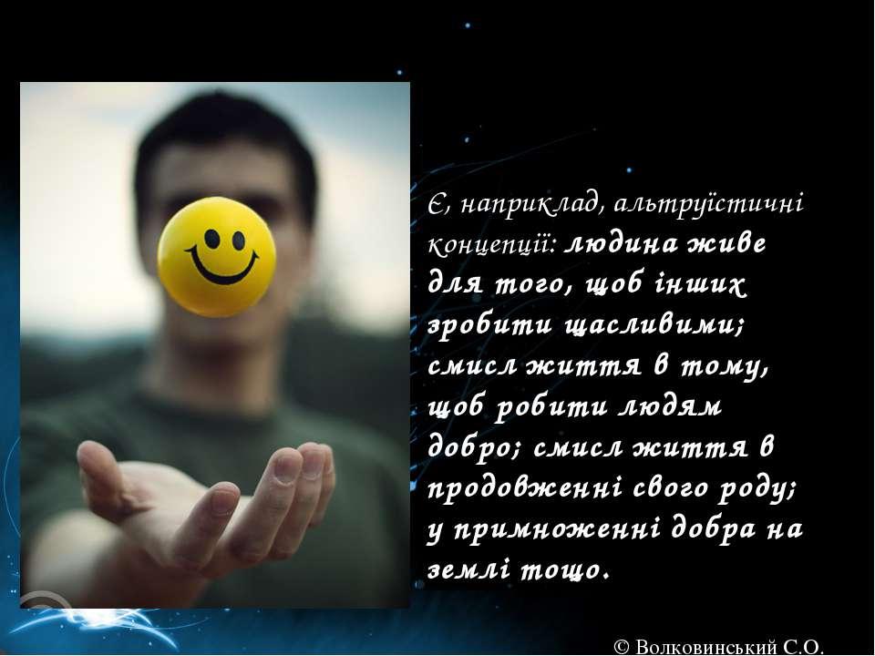 Є, наприклад, альтруїстичні концепції: людина живе для того, щоб інших зробит...