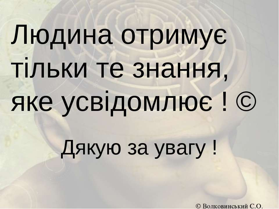 Людина отримує тільки те знання, яке усвідомлює ! © Дякую за увагу ! © Волков...