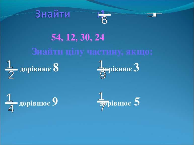 54, 12, 30, 24 Знайти цілу частину, якщо: дорівнює 8 дорівнює 3 дорівнює 9 до...