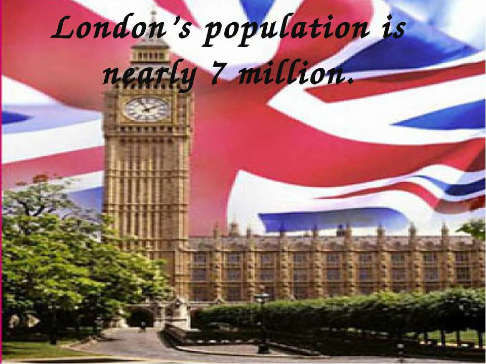 London's population is nearly 7 million.