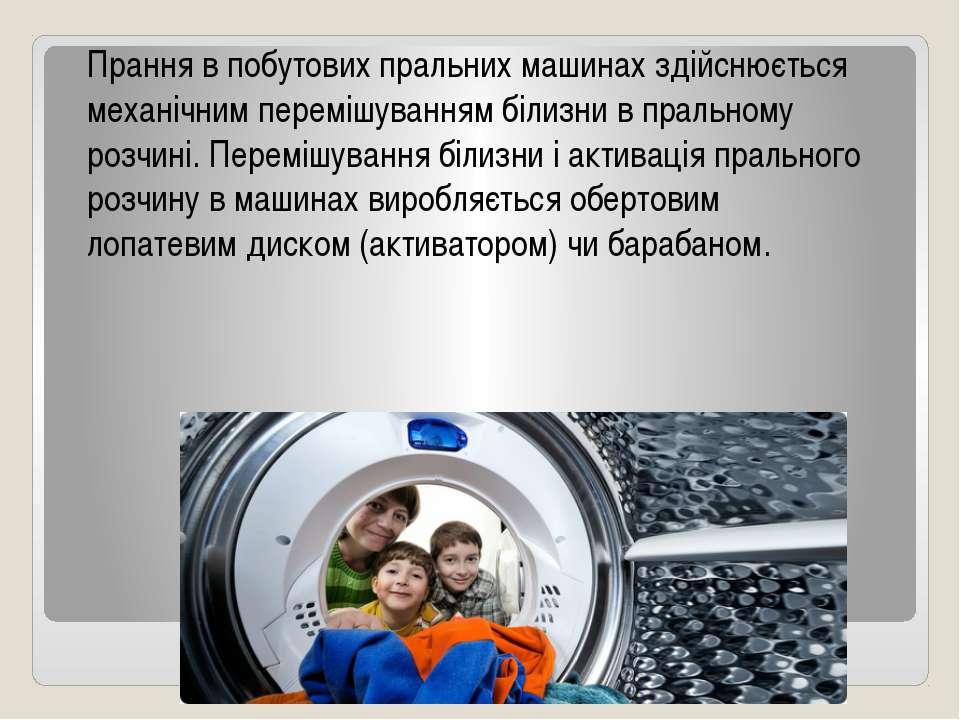 Прання в побутових пральних машинах здійснюється механічним перемішуванням бі...