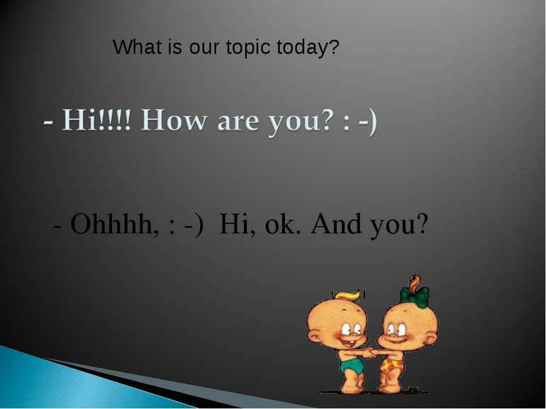 - Ohhhh, : -) Hi, ok. And you? What is our topic today?