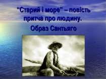 """""""Старий і море"""" – повість притча про людину. Образ Сантьяго"""