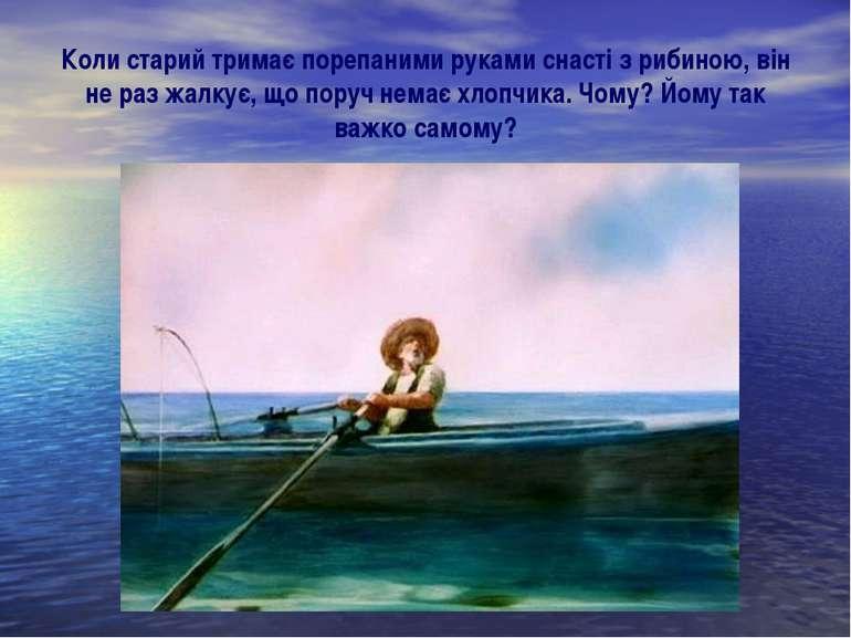 Коли старий тримає порепаними руками снасті з рибиною, він не раз жалкує, що ...