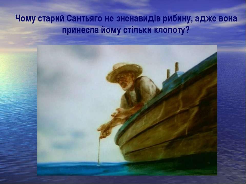 Чому старий Сантьяго не зненавидів рибину, адже вона принесла йому стільки кл...