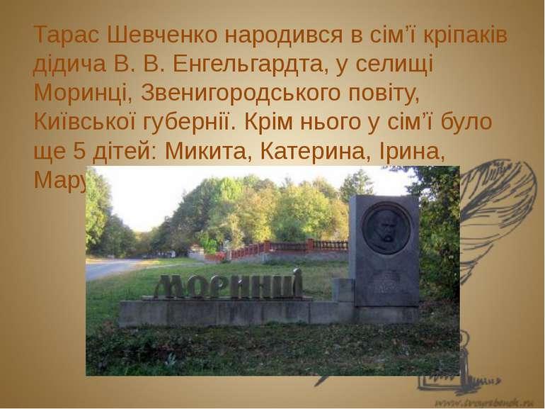 Тарас Шевченко народився в сім'ї кріпаків дідича В. В. Енгельгардта, у селищі...