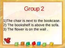 Group 2 1)The chair is next to the bookcase. 2) The bookshelf is above the so...