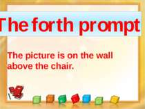 The forth prompt The picture is on the wall above the chair.