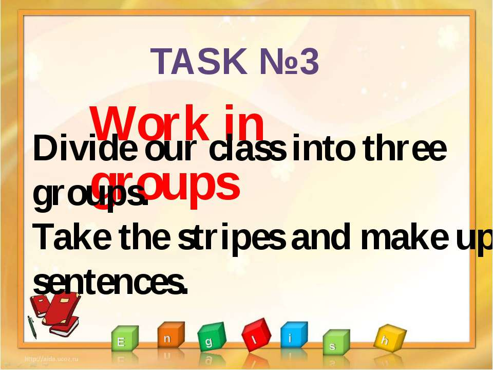 TASK №3 Work in groups Divide our class into three groups. Take the stripes a...