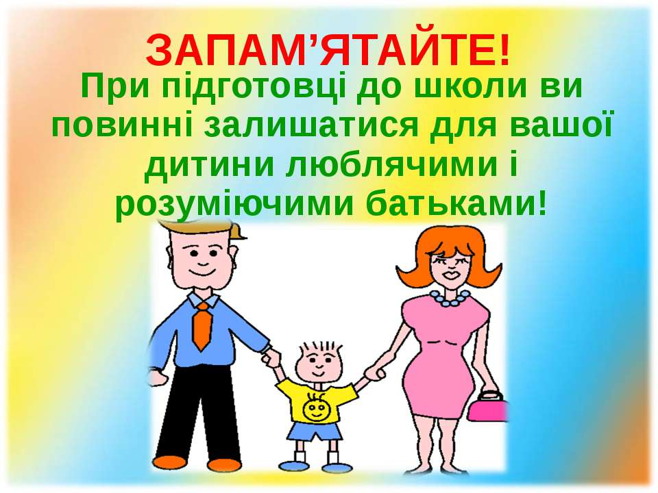 ЗАПАМ'ЯТАЙТЕ! При підготовці до школи ви повинні залишатися для вашої дитини ...