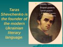 Taras Shevchenko is the founder of the modern Ukrainian literary language.