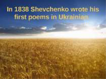 In 1838 Shevchenko wrote his first poems in Ukrainian.