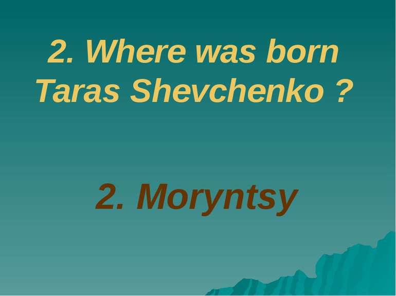 2. Where was born Taras Shevchenko ? 2. Moryntsy